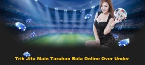 Trik Jitu Main Taruhan Bola Online Over Under